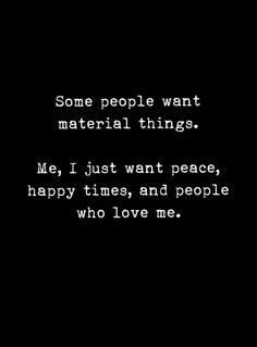 I don't need material things to make me happy. I want peace in my life, God, Jesus Christ, happiness with friends and family, hobbies and people that love me for who I am. Peace Quotes, True Quotes, Great Quotes, Quotes To Live By, Motivational Quotes, Inspirational Quotes, Deep Quotes, Material Things Quotes, Materialistic Quotes