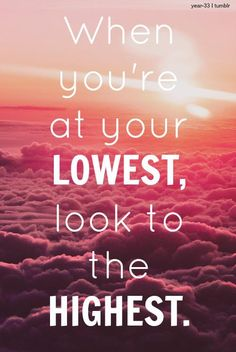 When you're at your lowest, look to the hightest.