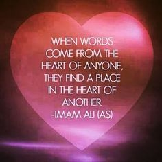 """When words come from the heart of anyone, they find a place in the heart of another."" -Imam Ali (AS)"