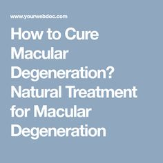 How to Cure Macular Degeneration? Natural Treatment for Macular Degeneration