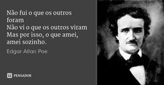 Não fui o que os outros foram Não vi o que os outros viram Mas por isso, o que amei, amei sozinho.... Frase de Edgar Allan Poe.