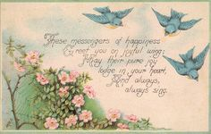 """""""THESE MESSENGERS OF HAPPINESS GREET YOU ON JOYFUL WING; MAY THEIR PURE JOY LODGE IN YOUR HEART, AND ALWAYS, ALWAYS SING."""""""