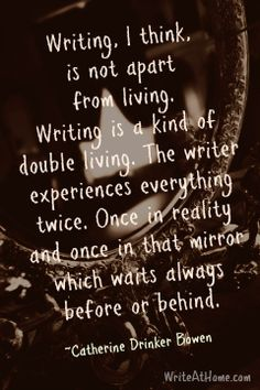 """Writing, I think, is not apart from living. Writing is a kind of double living. The writer experiences everything twice. Once in reality and once in that mirror which waits always before or behind."" ~Catherine Drinker Bowen"