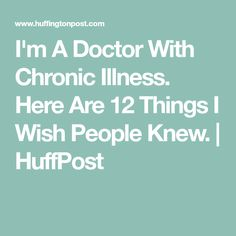 I'm A Doctor With Chronic Illness. Here Are 12 Things I Wish People Knew. | HuffPost