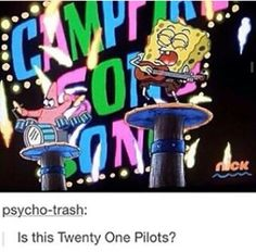 I've seen so many memes of spongebob episodes looking like twenty one pilots and it's quite funny  my favorite band and show
