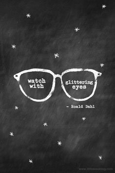 """""""And above all, watch with glittering eyes the whole world around you because the greatest secrets are always hidden in the most unlikely places. Those who don't believe in magic will never find it."""" - Roald Dahl"""