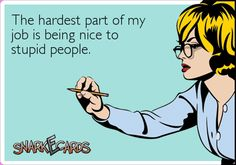 The hardest part of my job is being nice to stupid people. | Snarkecards
