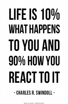 Life is 10% what happens to you and 90% how you react to it... wise words