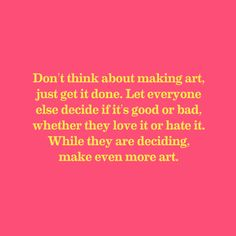 Don't think about making art...