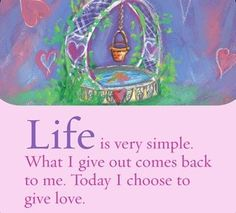 Life is very simple. What I give out comes back to me. Today I choose to give love.  ~ Louise L. Hay