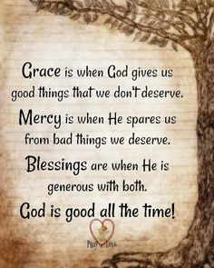 Image may contain: text that says 'Grace is when God gives us good things thatwe don't n'deserve. Mercy is when He spares us from bad things we deserve. Blessings are when He is generous with both. God is good all the time! Mercy Quotes, Faith Quotes, Wisdom Quotes, Qoutes, Thank You Jesus Quotes, Gods Grace Quotes, Thank You Lord For Your Blessings, Godly Quotes, Thank You God