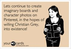 Lets continue to create imaginary boards and character photos on Pinterest, in the hopes of willing Christian Grey, into existence!