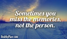 Quote: Sometimes you miss the memories, not the person.    www.HealthyPlace.com
