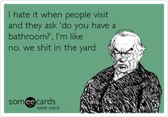 I hate it when people visit and they ask 'do you have a bathroom?', I'm like no, we s**t in the yard.