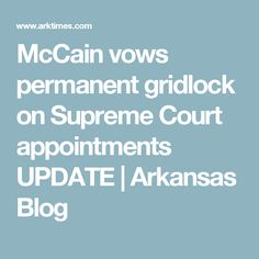 McCain vows permanent gridlock on Supreme Court appointments UPDATE   Arkansas Blog