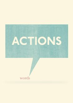 Actions speak louder than words //