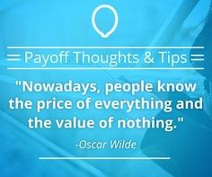 People know the price of everything and the value of nothing... what do you value? #WhatsYourPayoff #Payoff