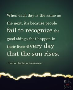 "When each day is the same as the next, it's because people fail to recognize the good things that happen in their lives every day that the sun rises.  ~Paul Coelho in ""The Alchemist"""