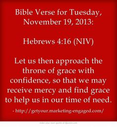 Bible Verse for Tuesday, November 19, 2013: Hebrews 4:16 (NIV) Let us then approach the throne of grace with confidence, so that we may receive mercy and find grace to help us in our time of need.