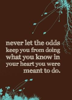 never let the odds keep you from doing what you know in your heart you were meant to do... this is so important when you feel dreams slipping away due to chronic illness. #dontgiveup
