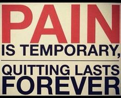 Pain is temporary, quitting lasts forever.