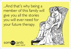 ...And that's why being a member of this family will give you all the stories you will ever need for your future therapy.