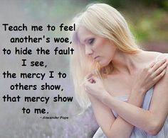 Teach me to feel another's woe, to hide the fault I see, the mercy I to others show, that mercy show to me. ~ Alexander Pope