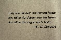 """""""Fairy tales are more than true: not because they tell us that dragons exist, but because they tell us that dragons can be beaten."""" -G.K. Chesterton"""