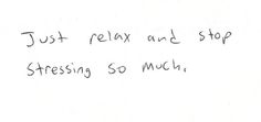Just relax and stop stressing so much <3