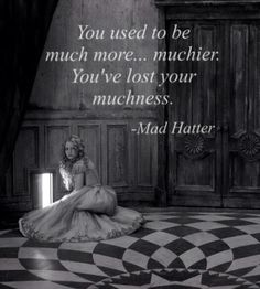 You used to much more muchier. You've lost your muchness.