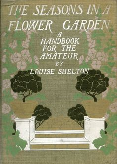 'The seasons in a flower garden. A handbook for the amateur' by Louise Shelton. Scribner, New York, 1907