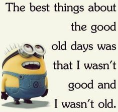 The best things about the good old days was that I wasn't good and I wasn't old. - minion