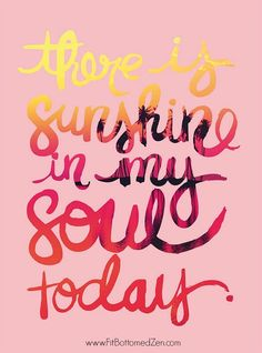 There Is Sunshine In My Soul Today! 12 quotes that will put an instant smile on your face. | Fit Bottomed Zen