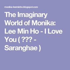The Imaginary World of Monika: Lee Min Ho - I Love You ( 사랑해 - Saranghae )
