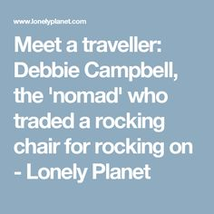 Meet a traveller: Debbie Campbell, the 'nomad' who traded a rocking chair for rocking on - Lonely Planet