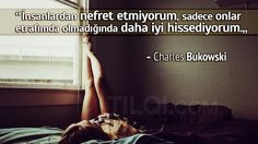 """""""İnsanlardan nefret etmiyorum, sadece onlar etrafımda olmadığında daha iyi hissediyorum"""" — Charles Bukowski"""