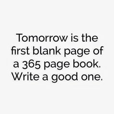 Tomorrow is the first blank page of a 365 page book. Write a good one. x