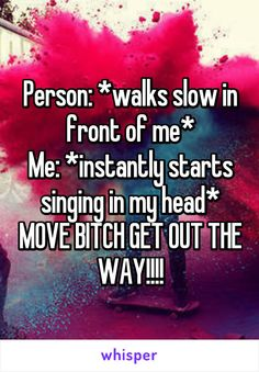 Person: *walks slow in front of me* Me: *instantly starts singing in my head* MOVE BITCH GET OUT THE WAY!!!!