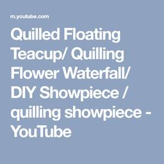 Quilled Floating Teacup/ Quilling Flower Waterfall/ DIY Showpiece / quilling showpiece - YouTube