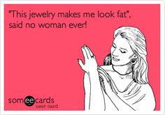 """Funny ecard: """"'This jewelry makes me look fat', said no woman ever!"""" Somee Cards. Haig's of Rochester, Rochester, MI."""