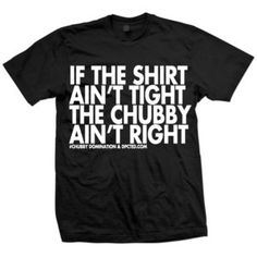 If The Shirt Aint Tight - not sure if i'm secure enough to buy it, AND i hate tight clothes, but i like the sentiment.