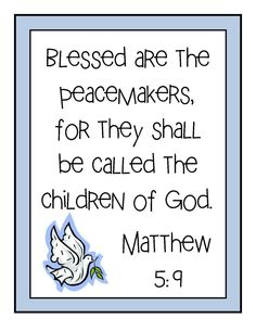 [Jesus said] God blesses those who work for peace, for they will be called the children of God. - Matthew 5:9 (NLT Bible)