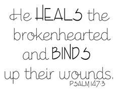He heals the brokenhearted and binds up their wounds ~ Psalm 147:3