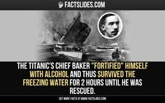 "The Titanic's chief baker ""fortified"" himself with alcohol and thus survived the freezing water for 2 hours until he was rescued."