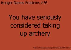 Actually, the reason I took up archery was because of The Lord of the Rings....the hunger games just re-inspired it.