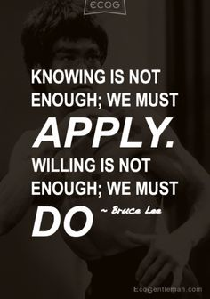 Knowledge is not enough; we must apply. Willing is not enough; we must do by  Bruce Lee