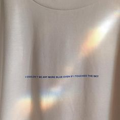 t shirt rainbow aesthetic sunlight soft minimalistic light i couldn't be more blue even if i touched the sky korean kawaii grunge cute kpop pretty photography art artistic ethereal g e o r g i a n a : e t h e r e a l Art Hoe Aesthetic, Aesthetic Words, White Aesthetic, Aesthetic Clothes, Aesthetic Captions, Aesthetic Style, Rainbow Aesthetic, Blue Neighbourhood, Mode Grunge