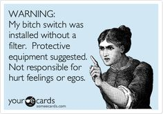 WARNING: My bitch switch was installed without a filter. Protective equipment suggested. Not responsible for hurt feelings or egos.