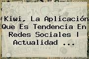 http://tecnoautos.com/wp-content/uploads/imagenes/tendencias/thumbs/kiwi-la-aplicacion-que-es-tendencia-en-redes-sociales-actualidad.jpg Kiwi. Kiwi, la aplicación que es tendencia en redes sociales | Actualidad ..., Enlaces, Imágenes, Videos y Tweets - http://tecnoautos.com/actualidad/kiwi-kiwi-la-aplicacion-que-es-tendencia-en-redes-sociales-actualidad/