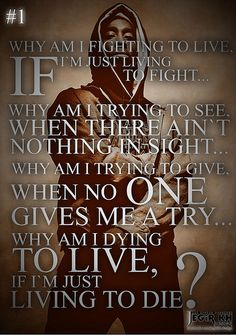 2pac Quotes & Sayings (JEGiR KH Design)  1- Why am I fighting to live, if I'm just living to fight... Why am I trying to see, when there ain't nothing in sight... Why am I trying to give, when no one gives me a try... Why am I dying to live, if I'm just living to die?